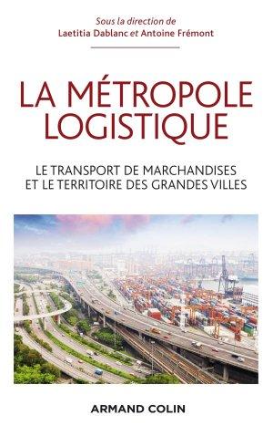 La métropole logistique - Le transport de marchandises et le territoire des grandes villes - armand colin - 9782200287672 -