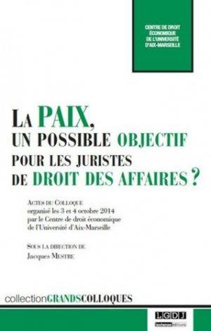 La paix, un possible objectif pour les juristes de droit des affaires ? Actes du colloque organisé les 3 et 4 octobre 2014 à Aix-en-Provence - LGDJ - 9782275046846 -