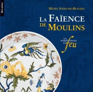 La faïence de Moulins. Un tempérament de feu - Bleu autour - 9782358480048 -