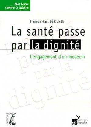 LA SANTE PASSE PAR LA DIGNITE. L'engagement d'un médecin - Editions de l'Atelier - 9782708231665 -