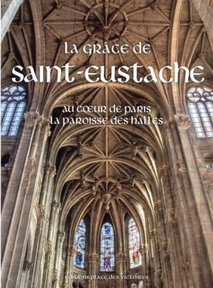 La grâce de Saint-Eustache. Au coeur de Paris la paroisse des Halles - place des victoires - 9782809917451 -