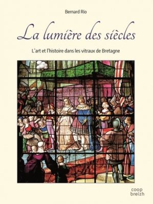 La lumière des siècles. L'art et l'histoire dans les vitraux de Bretagne - Coop Breizh - 9782843468650 -