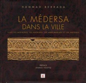 La médersa dans la ville. Sous les Mérinides, les Nasrides, les Abdelwadides et les Hafsides - Editions Marsam - 9789954214640 -