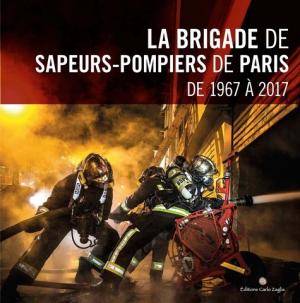 La brigade de sapeurs-pompiers de Paris de 1967 à 2017 - carlo zaglia - 9791091811385 -