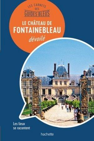 Le château de Fontainebleau dévoilé - hachette tourisme - 9782013959742 -