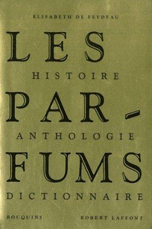 Les Parfums. Histoire, Anthologie, Dictionnaire - Robert Laffont - 9782221110072 -
