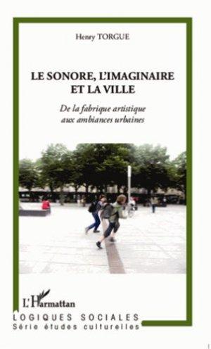 Le sonore, l'imaginaire et la ville. De la fabrique artistique aux ambiances urbaines - l'harmattan - 9782296992719 -