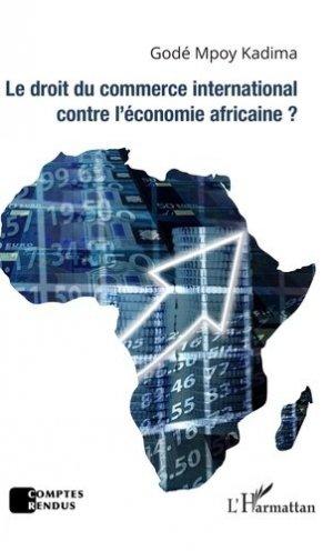 Le droit du commerce international contre l'économie africaine ? - l'harmattan - 9782343184333 -