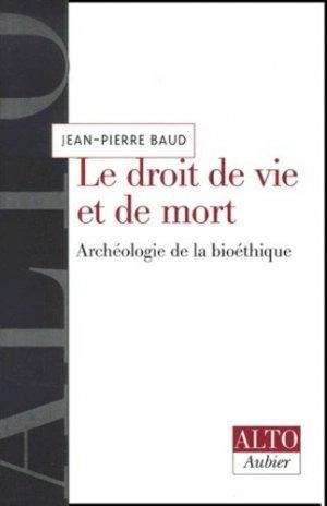 Le droit de vie et de mort. Archéologie de la bioéthique - aubier - 9782700736823 -