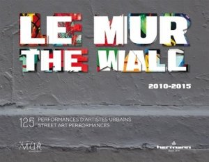 Le MUR 2010-2015. 125 performances d'artistes urbains, Edition bilingue français-anglais - hermann - 9782705692902 -