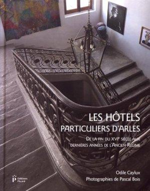 Les hôtels particuliers d'Arles de la fin du XVIe siècle aux dernières années de l'Ancien Régime - Picard - 9782708410466