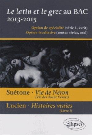 Le latin et le grec au baccalauréat 2013-2015. Suétone, Vie de Néron ; Lucien, Histoires vraies - ellipses - 9782729881436 -