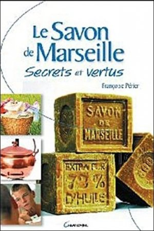 Le Savon de Marseille. Secrets et vertus - Editions Jacques Grancher - 9782733911198 -