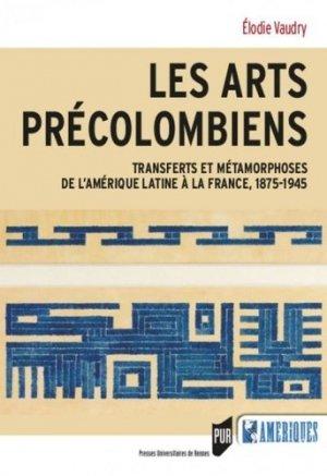 Les arts précolombiens. Transferts et métamophoses de l'Amérique latine à la France, 1875-1945 - presses universitaires de rennes - 9782753577220 -