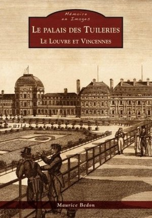 Le palais des Tuileries. Le Louvre et Vincennes - alan sutton - 9782813805447 - https://fr.calameo.com/read/000015856c4be971dc1b8