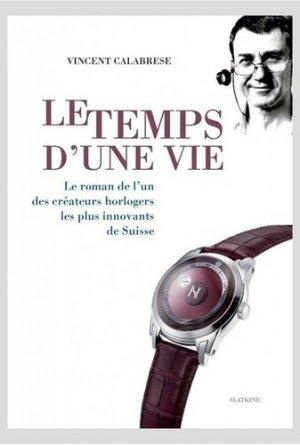 Le temps d'une vie. Le roman de l'un des grands créateurs horlogers les plus innovants de Suisse - slatkine - 9782832107805 -