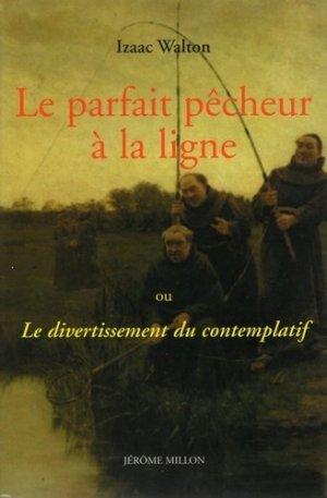 Le parfait pêcheur à la ligne. Ou Le divertissement du contemplatif - Editions Jérôme Millon - 9782841371945 -