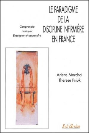 Le paradigme de la discipline infirmière en France Comprendre Pratiquer Enseigner et apprendre - seli arslan - 9782842760809 -