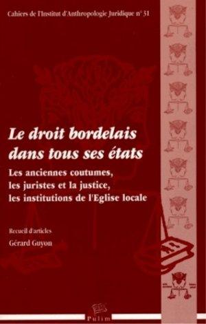 Le droit bordelais dans tous ses états. Les anciennes coutumes, les juristes et la justice, les institutions de l'Eglise locale - presses universitaires de limoges - 9782842875596 -