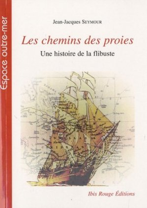 Les chemins des proies, une histoire de la flibuste - Ibis Rouge - 9782844503657 -