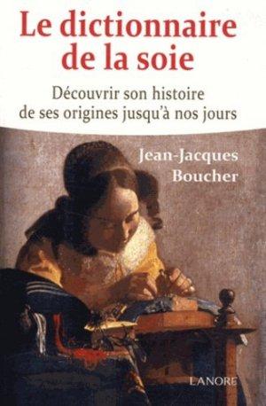 Le dictionnaire de la soie. Découvrir son histoire de ses origines jusqu'à nos jours - Fernand Lanore - 9782851577634 -
