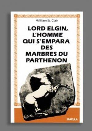 Lord Elgin. L'homme qui s'empara des marbres du Parthénon - Editions Macula - 9782865890224 -