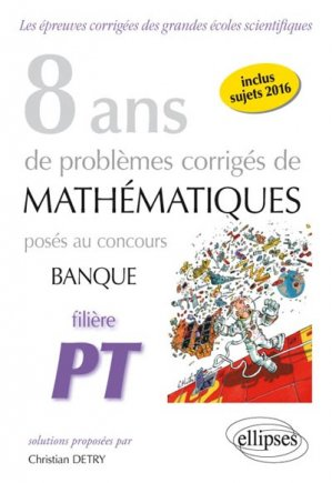 8 ans de problèmes corrigés de mathématiques posés aux concours banque filière PT 2009-2016 - ellipses - 9782340013896 -