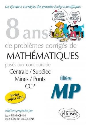 8 ans de problèmes corrigés de Mathématiques posés aux concours Centrale/Supélec, Mines/Ponts et CCP - filière MP - ellipses - 9782340013902 -