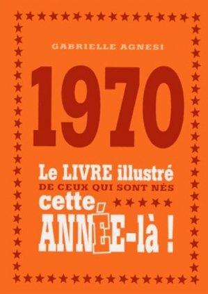 1970. Le livre illustré de ceux qui sont nés cette année-là ! - Editions First - 9782754069700 -
