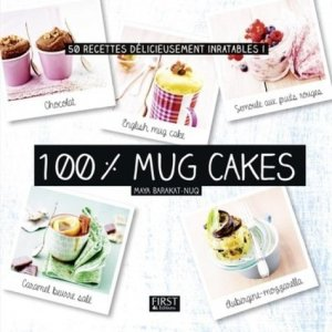 100 % mug cakes. 50 recettes délicieusement inratables ! - first editions - 9782754090520 -