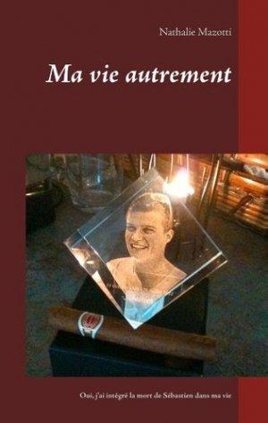 Ma vie autrement. Comment j'ai intégré la mort de Sébastien dans ma vie - Books on Demand Editions - 9782322222186 -