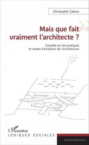 Mais que fait vraiment l'architecte ? - Enquête sur les pratiques et modes d'existence de l'architecture - 0 - 9782343100722 -