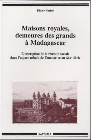 Maisons royales, demeures des grands à Madagascar. L'inscription de la réussite sociale dans l'espace urbain de Tananarive au XIXe siècle - Karthala - 9782845865396 -