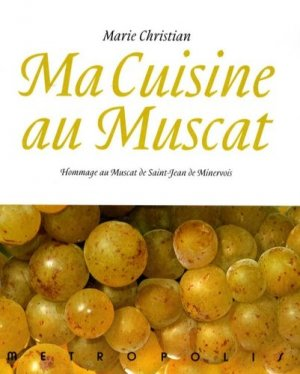 Ma cuisine au muscat. Hommage au Muscat de Saint-Jean de Minervois, 166 recettes - Métropolis - 9782883401716 -
