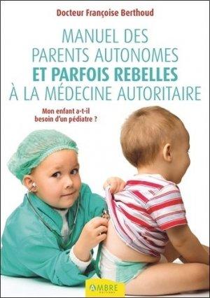 Manuel des parents autonomes et parfois rebelles à la médecine autoritaire - ambre  - 9782940500536 -