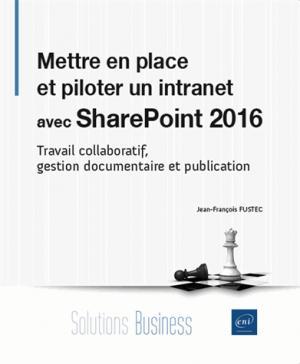 Mettre en place et piloter un intranet avec SharePoint 2016 : travail collaboratif, gestion documentaire et publication - eni - 9782409009686 -