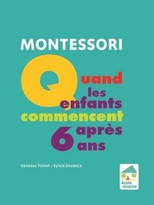Montessori : Quand les enfants commencent après 6 ans - Ecole vivante - 9782366380439 -