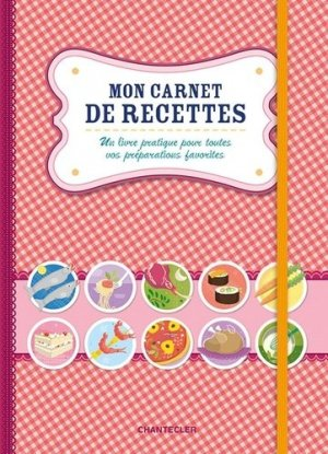 Mon carnet de recettes. Un livre pratique pour toutes vos préparations favorites - Chantecler - 9782803459995 -