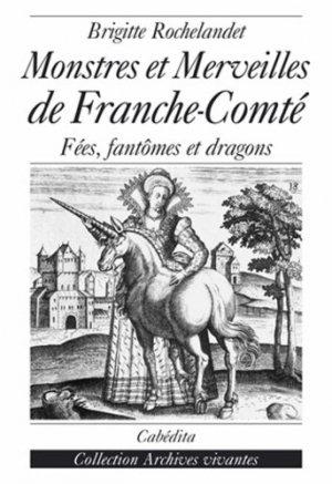 Monstres et merveilles de la Franche-Comté. Fées, fantômes et dragons - Cabédita Editions - 9782882954008 -