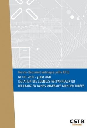 NF DTU 45.10 Isolation des combles par panneaux ou rouleaux en laines minérales manufacturées - Edition de juillet 2020 - cstb - 3260050851077 -