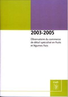 Observatoire du commerce de détail spécialisé en fruits et légumes frais 2003-2005 - centre technique interprofessionnel des fruits et légumes - ctifl - 9782879112725 -