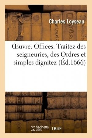 Oeuvre. Offices. Traitez des seigneuries. Des Ordres et simples dignitez - Hachette/BnF - 9782329434384 -