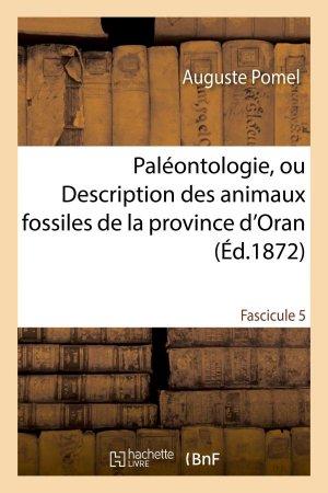 Paléontologie, ou Description des animaux fossiles de la province d'Oran Fascicule 5 - hachette livre / bnf - 9782013676090 -