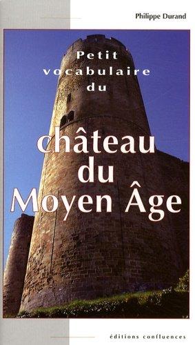 Petit vocabulaire du Château du Moyen Age. Initiation aux mots de la castellologie - Editions Confluences - 9782355270277 -
