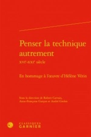 Penser la technique autrement (XVIe-XXIe siècle) - Editions Classiques Garnier - 9782406057840 -