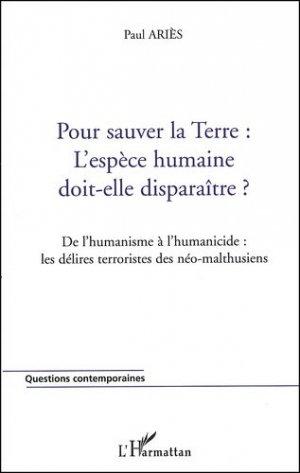 Pour sauver la Terre : l'espèce humaine doit-elle disparaître ? De l'humanisme à l'humanicide : les délires terroristes des néo-malthusiens - l'harmattan - 9782747528214 -