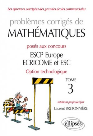 Problèmes corrigés de Mathématiques posés aux concours ESCP Europe, ECRICOME, ESC - option technologique - tome 3 - ellipses - 9782340027985 -