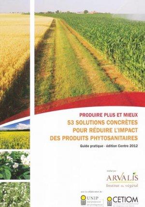Produire plus et mieux - 53 solutions concrètes pour réduire l'impact des produits phytosanitaires - arvalis - 9782817901077 -