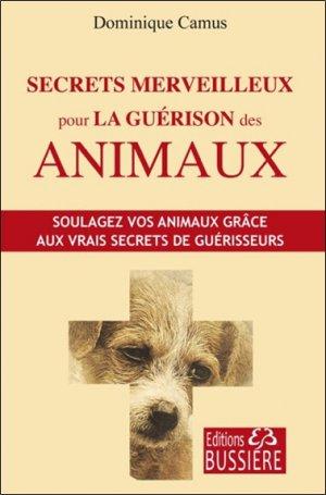 Secrets merveilleux pour la guérison des animaux : soulagez vos animaux grâce aux vrais secrets de guérisseurs - bussiere - 9782850906657 -