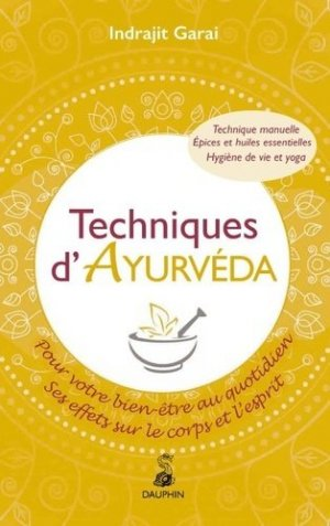 Techniques d'Ayurveda pour votre bien-être quotidien : ses effets sur le corps et le mental : thérapie manuelle, hygiène de vie et yoga, épices et huiles essentielles - dauphin - 9782716316415 -
